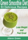 Green Smoothie Diet : 53 Delicious Green Smoothie Recipes (Lose Weight and Feel Great)