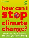 How Can I Stop Climate Change: What is it and how to help: What Is It, Why It Happens and What You Can Do to Help