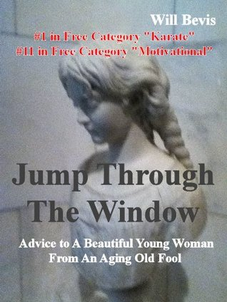 Jump Through The WIndow: Advice To A Beautiful Young Woman From An Aging Old Fool  by  Will Bevis