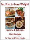 Eat Fish to Lose Weight: Healthy and Delicious Fish Recipes For You and Your Family