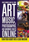 How to Market and Sell Your Art, Music, Photographs, & Handmade Crafts Online: Turn Your Hobby into a Cash Machine