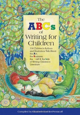 The ABCs of Writing for Children: 114 Childrens Authors and Illustrators Talk About the Art, the Business, the Craft & the Life of Writing Childrens Literature  by  Elizabeth Koehler-Pentacoff