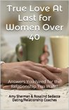 True Love At Last for Women Over 40: Answers You Need for the Relationship You Want!