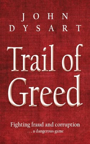 Trail of Greed: Fighting Fraud and Corruption... A Dangerous Game John Dysart
