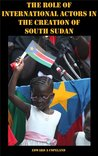 The Role of International Actors in the Creation of South Sudan