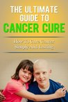 The Ultimate Guide to Cancer Cure - How to Cure Cancer Simply and Lasting (Alternative Medicine, Healthy Living)
