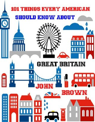 101 Things Every American Should Know about Great Britain  by  John Brown