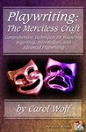 Playwriting the Merciless Craft Comprehensive Techniques for Mastering Beginning, Intermediate, and Advanced Playwriting