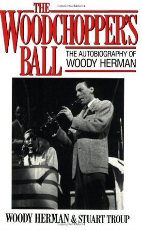 The Woodchoppers Ball: The Autobiography of Woody Herman Woody Herman