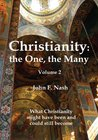 Christianity: the One, the Many :What Christianity Might Have Been and Could Still Become Volume 2