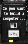 So you want to build a computer... (So you want to?)