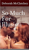 So Much For Illusion by Deborah McClatchey