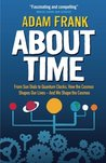 About Time: From Sun Dials to Quantum Clocks, How the Cosmos Shapes Our Lives - And How We Shape the Cosmos. Adam Frank