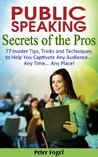 Public Speaking Secrets of the Pros: 777 Insider Tips, Tricks and Techniques to Help You Captivate Any Audience .. Any Time... Any Place!
