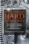 In Praise of Hard Industries: Why Manufacturing, Not the New Economy is the Key to Future Prosperity