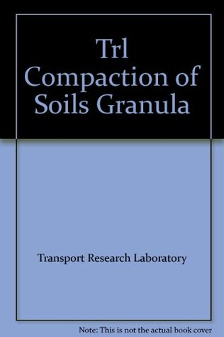 Compaction of Soils and Granular Materials: A Review of Research Performed at the Transport and Road Research Laboratory Transport Research Laboratory