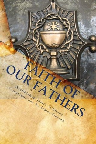 Find The Faith of Our Fathers: Being a Plain Exposition and Vindication of the Church Founded by Our Lord Jesus Christ PDF by James Cardinal Gibbons, James Garton