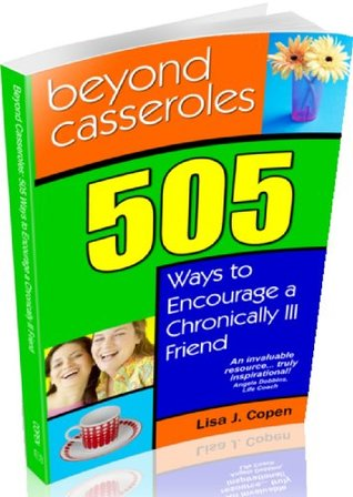 Beyond Casseroles: 505 Ways to Encourage a Chronically Ill Friend (Conquering the Confusions of Chronic Illness)