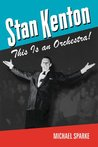 Stan Kenton: This Is an Orchestra! (North Texas Lives of Musician Series)
