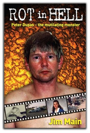 Rot in Hell: Peter Dupas - the mutilating monster Jim Main