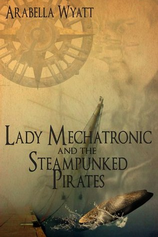 Lady Mechatronic and the Steampunked Pirates by Arabella Wyatt