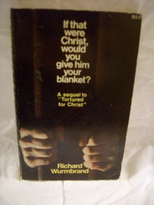 If That Were Christ Would You Give Him Your Blanket? Richard Wurmbrand