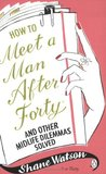 How to Meet a Man After Forty and Other Midlife Dilemmas Solved