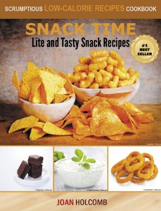 Snack Time: Lite and Tasty Snack Recipes (a Scrumptious Low-Calorie Recipes Cookbook)