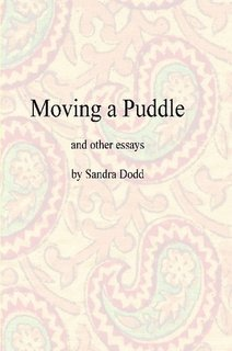 Moving a Puddle, and Other Essays by Sandra Dodd