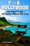 F**K Hollywood: Get Paid To Act No Matter Where You Live