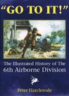 """""""Go To It!"""": The Illustrated History Of The 6th Airborne Division"""