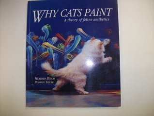 Download Why Cats Paint: A Theory Of Feline Aesthetics PDF by Heather Busch, Burton Silver