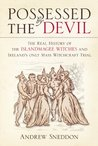 Possessed by the Devil: The Real History of the Islandmagee Witches & Ireland's Only Witchcraft Mass Trial