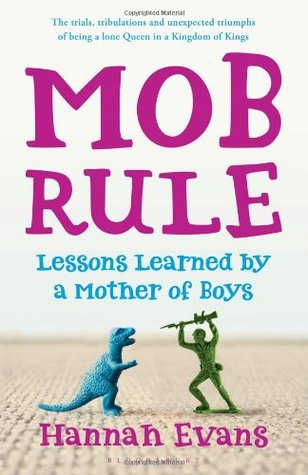 Mob Rule: Lessons Learned by a Mother of Boys. by Hannah Evans