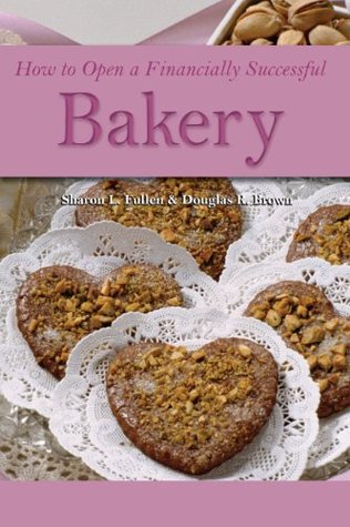 How to Open a Financially Successful Bakery by Douglas R. Brown