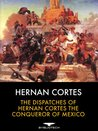 The Dispatches of Hernan Cortes the Conqueror of Mexico, Addressed to the Emperor Charles V. Written During the Conquest, and Containing a Narrative of Events.