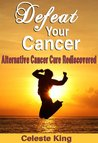 Defeat Your Cancer - Alternative Cancer Cure Rediscovered
