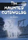 The Haunted Cotswolds : Tales of the Supernatural in The Cotswolds and Gloucestershire: Tales of the Supernatural in Gloucestershire