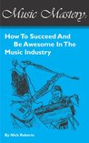 Music Mastery - How To Succeed And Be Awesome In The Music Industry