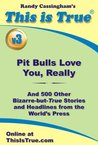 This is True: Pit Bulls Love You, Really (And 500 Other Bizarre-but-True Stories and Headlines from the World's Press) [v3]