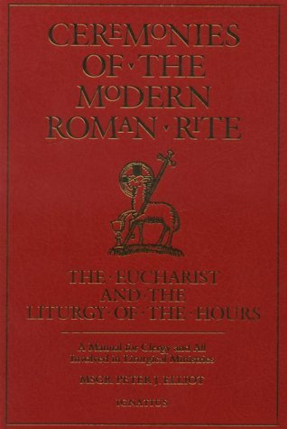 Ceremonies of the Modern Roman Rite: The Eucharist and the Liturgy of the Hours: A Manual for Clergy and All Involved in Liturical Ministries