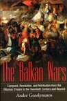 The Balkan Wars: Conquest, Revolution and Retribution from the Ottoman Era to the Twentieth Century and Beyond. by Andr Gerolymatos