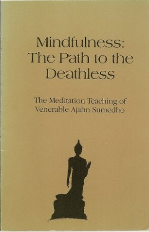 Mindfulness, The Path To The Deathless: The Meditation Teaching Of Venerable Ajahn Sumedho