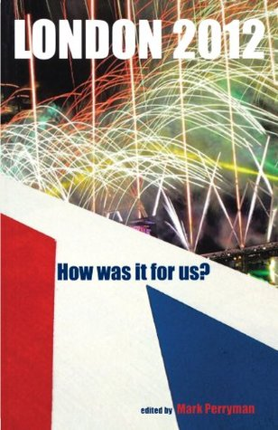 London 2012: How Was It for Us? Mark Perryman