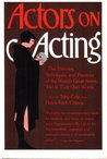 Actors on Acting: The Theories, Techniques, and Practices of the World's Great Actors, Told in Their Own Words