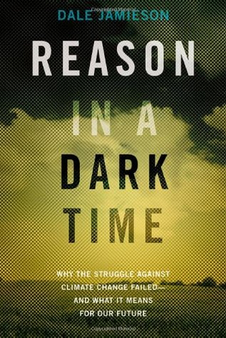 Reason in a Dark Time: Why the Struggle Against Climate Change Failed -- And What It Means for Our Future
