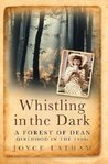 Whistling in the Dark: A Forest of Dean Girlhood in the 1940s. Joyce Latham