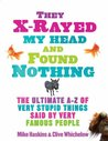 They X Rayed My Head And Found Nothing: The Ultimate A Z Of Very Stupid Things Said By Very Famous People