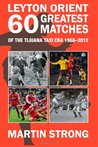 Leyton Orient Sixty Greatest Matches: Of the Tijuana Taxi Era 1968 - 2012