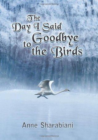 The Day I Said Goodbye to the Birds  by  Anne Sharabiani